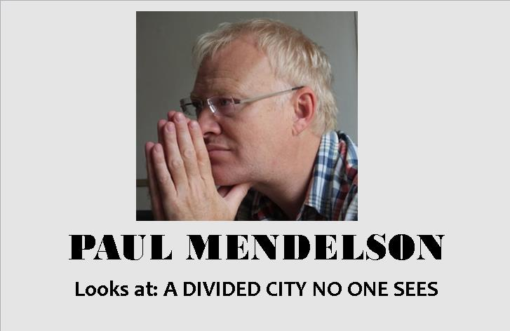 PAUL MENDELSON: A DIVIDED CITY NO ONE SEES